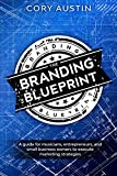 The Branding Blueprint: A GUIDE FOR musicians, entrepreneurs, and small business owners to execute marketing strategies