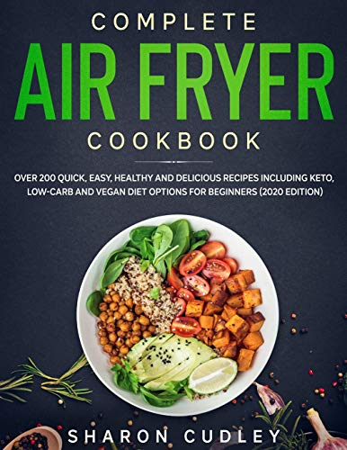 Complete Air Fryer Cookbook: Over 200 Quick, Easy, Healthy and Delicious Recipes including Keto, Low-Carb and Vegan Diet Options for Beginners (2020 Edition)