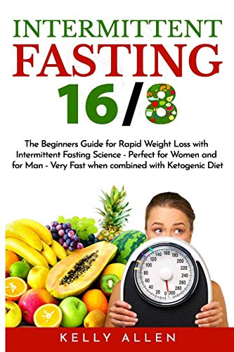 Intermittent Fasting 16/8: The Beginners Guide for Rapid Weight Loss with Intermittent Fasting Science - Perfect for Women and for Men - Very Fast When Combined with Ketogenic Diet