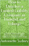 How to Dissolve a Limited Liability Company in Trinidad and Tobago: A Step by Step Guide to De-Register a Limited Liability Company in Trinidad and Tobago (English Edition)