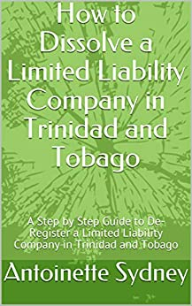 How to Dissolve a Limited Liability Company in Trinidad and Tobago: A Step by Step Guide to De-Register a Limited Liability Company in Trinidad and Tobago by [Antoinette Sydney]
