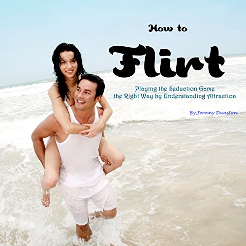 How to Flirt: Playing the Seduction Game the Right Way by Understanding Attraction audiobook cover art