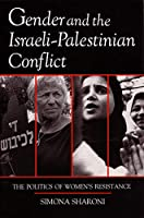 Gender and the Israeli-Palestinian Conflict: The Politics of Women's Resistance (Syracuse Studies on Peace and Conflict Resolution)