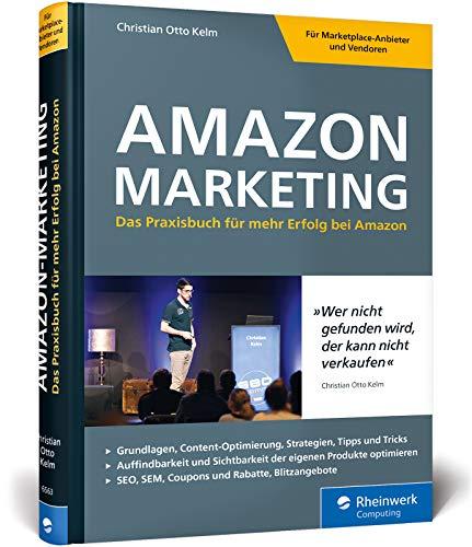 Amazon-Marketing: Das Praxisbuch für mehr Erfolg bei Amazon. Expertenwissen und Strategien von Amazon-Profi Christian Otto Kelm. Inkl. Amazon SEO