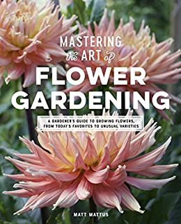 Mastering the Art of Flower Gardening: A Gardener's Guide to Growing Flowers, from Today's Favorites to Unusual Varieties by [Matt Mattus]