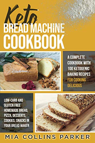 KETO BREAD MACHINE COOKBOOK: A Complete Cookbook with 100 Ketogenic Baking Recipes for Cooking Delicious Low-Carb and Gluten Free Homemade Bread, Pizza, Desserts, Cookies, Snacks in Your Bread Maker.