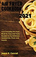 Air Fryer Cookbook for Beginners 2021: Your Everyday Air Fryer Book for Easy and Tasty Recipes to Fry Delicious Sandwiches, Pizza, and Snacks