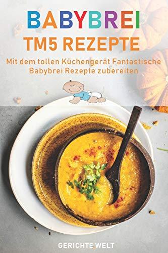 Babybrei Tm5 Rezepte: Mit dem tollen Küchengerät fantastische Babybrei Rezepte nachkochen
