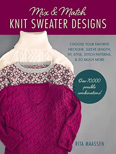 Mix and Match Knit Sweater Designs: Choose Your Favorite Neckline, Sleeve Length, Fit and Style, Stitch Patterns, & So Much More * Over 70,000 ... Much More * Over 70,000 Possible Combinations
