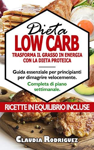 Dieta Low Carb trasforma il grasso in energia con la dieta proteica: Guida essenziale per principianti per dimagrire velocemente, ricette in equilibrio incluse