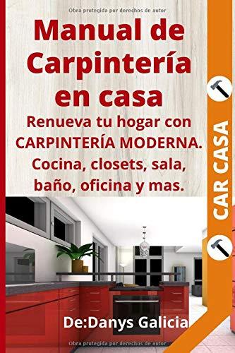 Manual de Carpintería en Casa: Renueva tu hogar con carpintería moderna. Cocina, closets, sala, baño, oficina y más.