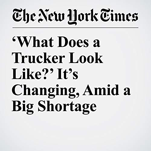 'What Does a Trucker Look Like?' It's Changing, Amid a Big Shortage copertina
