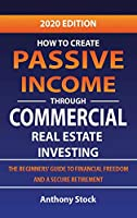 How to Create Passive Income through Commercial Real Estate Investing: A Beginners' Guide to Financial Freedom and a Secure Retirement