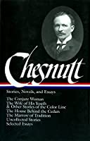 Charles W. Chesnutt: Stories, Novels, and Essays (LOA #131): The Conjure Woman / The Wife of His Youth & Other Stories of the Color Line / The House Behind the Cedars / The Marrow of Tradition / uncollected stories / (Library of America)