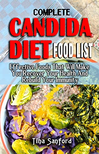 COMPLETE CANDIDA DIET FOOD LIST : Effective Foods That Will Make You Recover Your Health And Rebuild Your Immunity - All You Need To Know Regarding The Prevention And Treatment (English Edition)