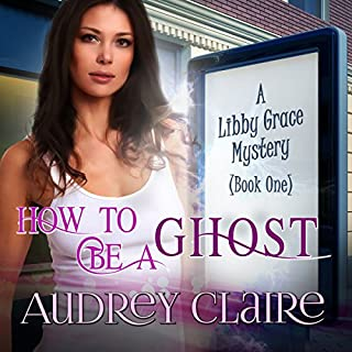 How to Be a Ghost     A Libby Grace Mystery, Book 1              By:                                                                                                                                 Audrey Claire                               Narrated by:                                                                                                                                 Erin deWard                      Length: 5 hrs and 45 mins     6 ratings     Overall 4.5