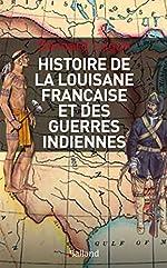 Histoire militaire de la Louisiane française et des guerres indiennes : 1682-1804 de Bernard Lugan