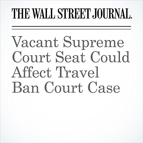 Vacant Supreme Court Seat Could Affect Travel Ban Court Case copertina