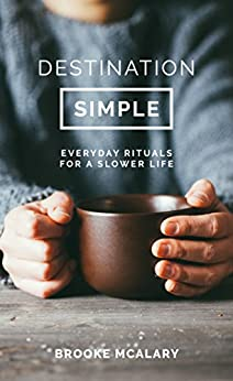 Destination Simple: Everyday Rituals for a Slower Life by [Brooke McAlary]