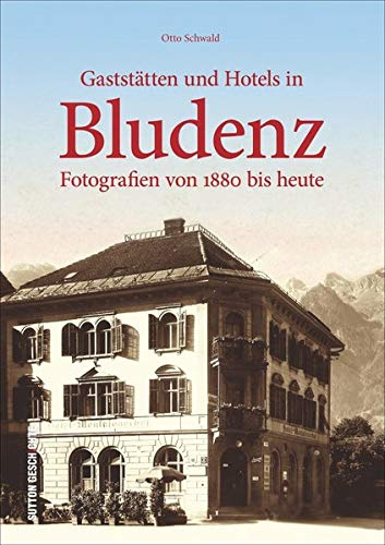 Gaststätten und Hotels in Bludenz. Fotografien von 1880 bis heute: Bildband mit historischen Fotografien zeigt die vielseitige Gastronomielandschaft ... und gutbürgerliche Gasthäuser (Archivbilder)