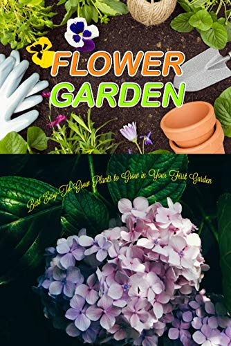 Flower Garden: Best Easy-To-Grow Plants to Grow in Your First Garden (English Edition)