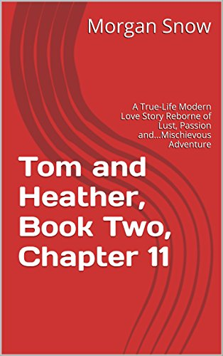 Tom and Heather, Book Two, Chapter 11: A True-Life Modern Love Story Reborne of Lust, Passion and...Mischievous Adventure (Tom and Heather, A Trilogy 2) (English Edition)