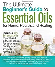 The Ultimate Beginners Guide to Essential Oils: For Home, Health, and Healing