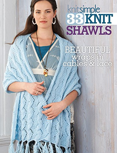 33 Knit Shawls: Beautiful Wraps in Cables and Lace-Exquisite Collection of Shawls Covers many Different Techniques, Stitches, and Yarns