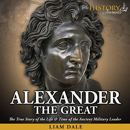 Alexander the Great: The True Story of the Life & Time of the Ancient Military Leader cover art