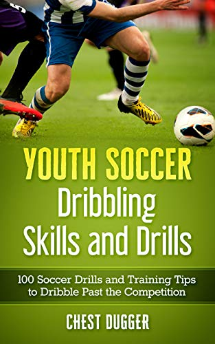 Youth Soccer Dribbling Skills and Drills: 100 Soccer Drills and Training Tips to Dribble Past the Competition