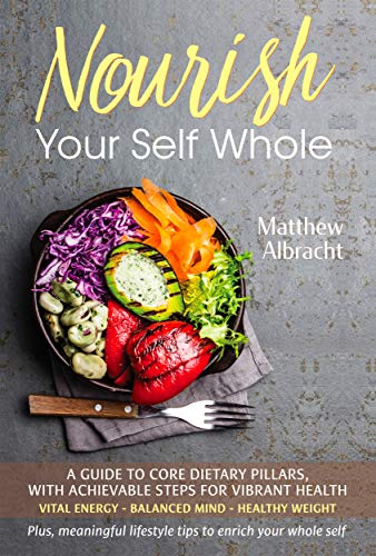 Nourish Your Self Whole: A Guide to Core Dietary Pillars, with Achievable Steps for Vibrant Health (English Edition)