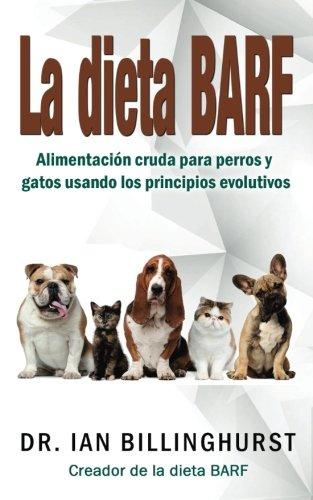 La dieta BARF: Alimentación cruda para perros y gatos usando los principios...