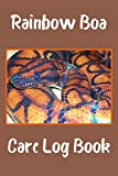 Rainbow Boa Care Log Book: Specially Designed Log Book For All Your Pet Snake's Needs. Great For Recording Feeding, Water, Health, Cleaning, Tank ... A Must to Provide a Healthy Snake Habitat