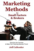 Marketing Methods for Small Factors & Brokers: Tools from the Trenches to Make Your Factoring Business Thrive!