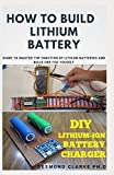 HOW TO BUILD LITHIUM BATTERY: DIY Guide To Building Lithium Battery For Personal Use And Commercial...