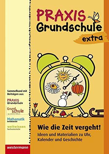 Praxis Grundschule extra: Wie die Zeit vergeht: Ideen und Materialien zu Uhr, Kalender und Geschichte