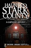 Haunted Stark County: A Ghoulish History (Haunted America)