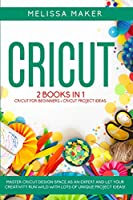 Cricut: 2 BOOKS IN 1: Cricut For Beginners + Cricut Project Ideas. Master Cricut Design Space as an expert and let your Creativity run wild with lots of unique Project Ideas!