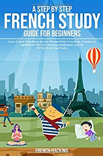 A Step By Step French Study Guide For Beginners: Learn French With Short Stories, Phrases While You Sleep, Numbers & Alphabet In The Car, Morning ... 50 Of The Most Used Verbs (French Edition)