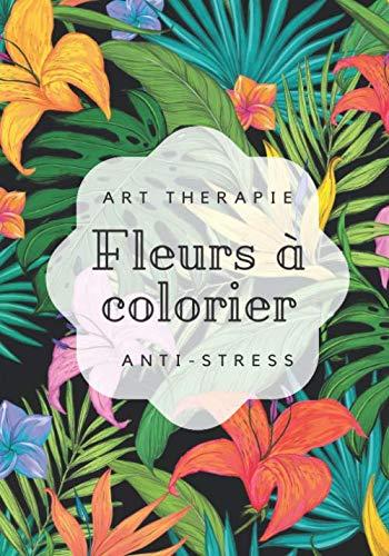 Art therapie fleurs à colorier anti-stress: Livre de coloriage Fleurs Pour Adultes & Enfants | 100 pages de coloriages anti-stress | fleurs relaxantes | Art thérapie