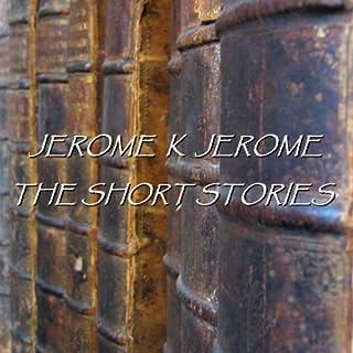 Jerome K Jerome: The Short Stories audiobook cover art