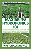 MASTERING HYDROPONICS 101: A Quick Start to Grow Fruits, Vegetables and Herbs Without Soil