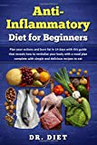 Anti-Inflammatory Diet for Beginners: Plan Your Actions and Burn Fat in 14 Days With This Guide That Reveals How to Revitalize Your Body With a Meal Plan Complete With Simple and Delicious Recipes to
