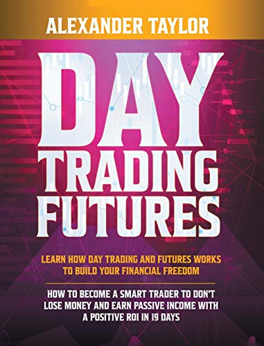 Day Trading Futures: Learn how Day Trading and Futures Work to Build your Financial Freedom. How to...