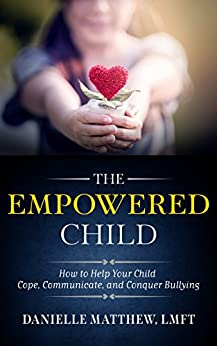 The Empowered Child: How to Help Your Child Cope, Communicate, and Conquer Bullying by [Danielle Matthew]