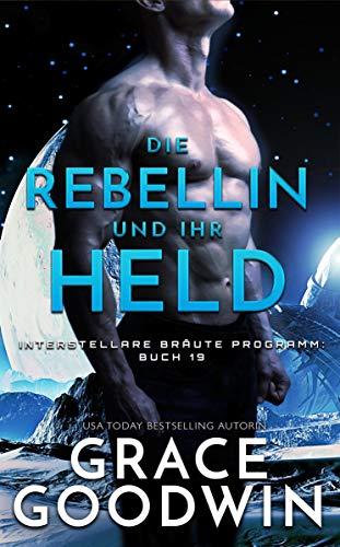 Die Rebellin und ihr Held (Interstellare Bräute® Programm 19)
