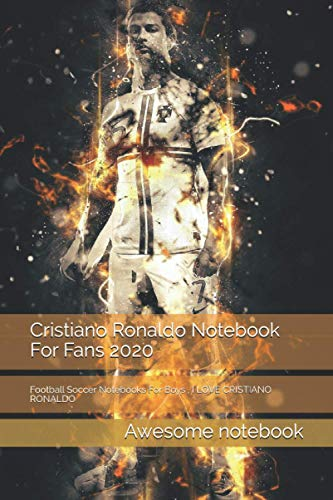 Cristiano Ronaldo Notebook For Fans 2020: Football Soccer Notebooks For Boys , I LOVE CRISTIANO RONALDO