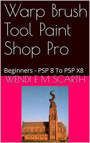 Warp Brush Tool Paint Shop Pro: Beginners - PSP 8 To PSP X8 (Paint Shop Pro Made Easy by Wendi E M Scarth Book 140) (English Edition)