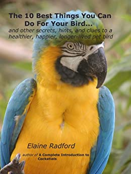 The 10 Best Things You Can Do For Your Bird: Secrets from Real Parrot, Finch, and Canary Owners (the Radford pet bird care series Book 1) by [Elaine Radford]