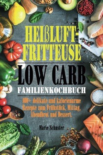 Heißluftfritteuse Kochbuch Low Carb: 100 delikate und kalorienarme Rezepte zum Frühstück, Mittag, Abendbrot und Dessert.